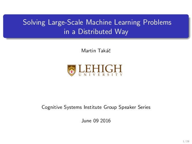 Solving Large-Scale Machine Learning Problems in a Distributed Way Martin Tak´aˇc Cognitive Systems Institute Group Speake...