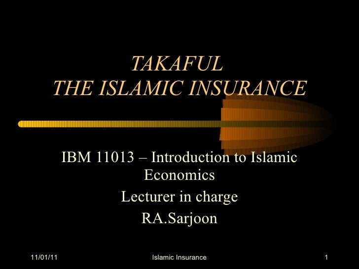 TAKAFUL  THE ISLAMIC INSURANCE IBM 11013 – Introduction to Islamic Economics Lecturer in charge RA.Sarjoon 11/01/11 Islami...