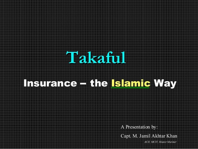 TakafulTakaful Insurance – the Islamic Way A Presentation by: Capt. M. Jamil Akhtar Khan ACII, MCIT, Master Mariner