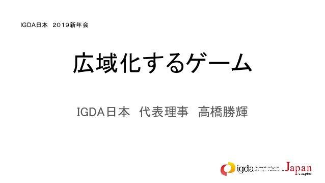 広域化するゲーム IGDA日本 代表理事 高橋勝輝 IGDA日本 2019新年会