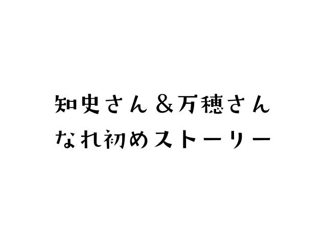 知史さん&万穂さんなれ初めストーリー
