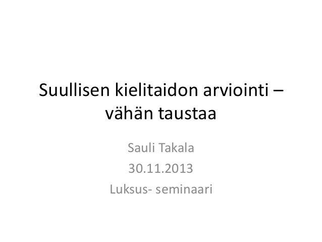 Suullisen kielitaidon arviointi – vähän taustaa Sauli Takala 30.11.2013 Luksus- seminaari