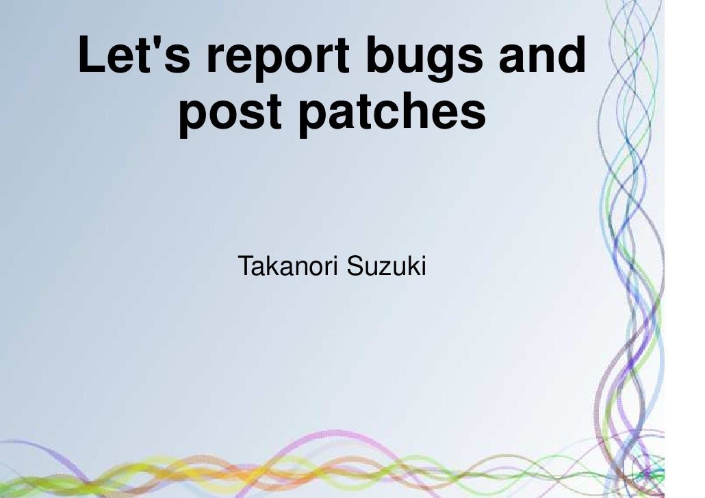 Lets report bugs and    post patches      Takanori Suzuki