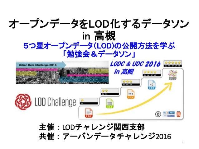 オープンデータをLOD化するデータソン in 高槻 5つ星オープンデータ(LOD)の公開方法を学ぶ 「勉強会&データソン」 主催:LODチャレンジ関西支部 共催:アーバンデータチャレンジ2016 1