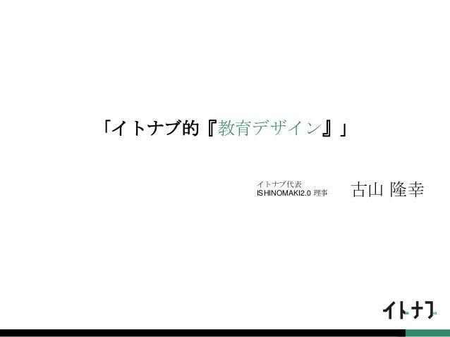 「イトナブ的『教育デザイン』」 イトナブ代表 ISHINOMAKI2.0 理事 古山 隆幸