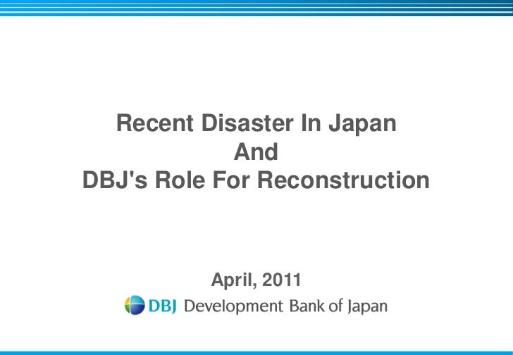 Recent Disaster In Japan            AndDBJs Role For Reconstruction          April, 2011