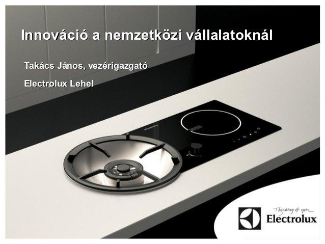 Innováció a nemzetközi vállalatoknálTakács János, vezérigazgatóElectrolux Lehel