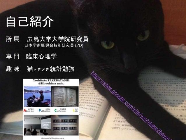 所 属 広島大学大学院研究員 日本学術振興会特別研究員 (PD) 専 門 臨床心理学 趣 味 猫ときどき統計勉強 自己紹介