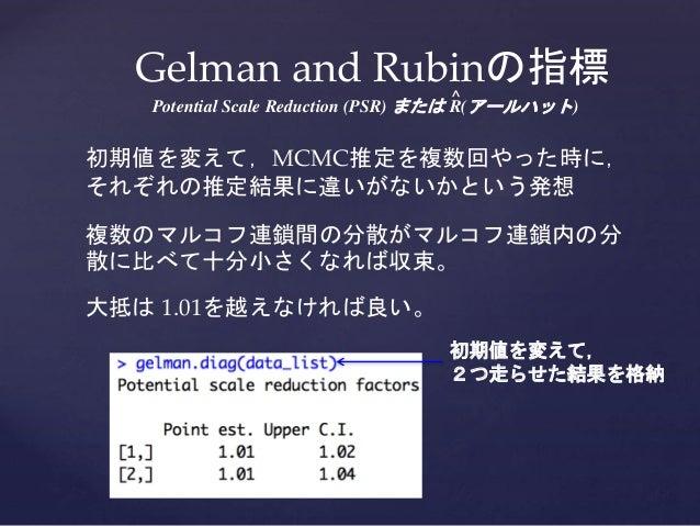 Gelman and Rubinの指標 Potential Scale Reduction (PSR) または ^ R(アールハット) 初期値を変えて,MCMC推定を複数回やった時に, それぞれの推定結果に違いがないかという発想 複数のマルコフ...