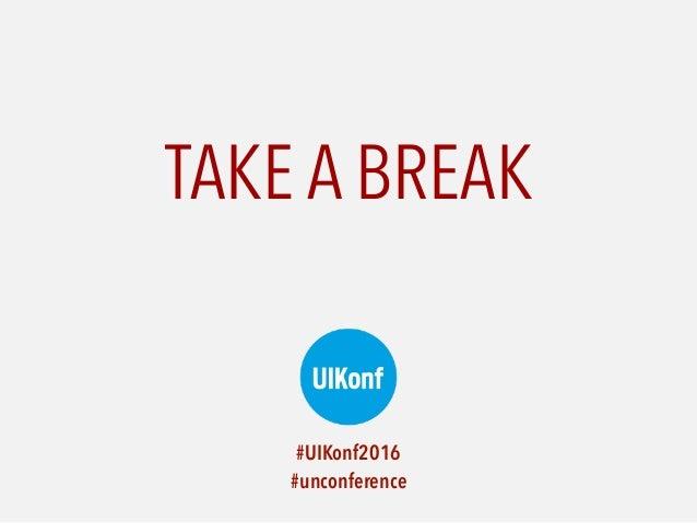 TAKE A BREAK #UIKonf2016  #unconference