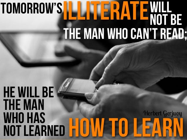 Tomorrow'silliteratethe man who can't read;he will bethe manwho hasnot learned how to learnHerbert Gerjuoywillnot be