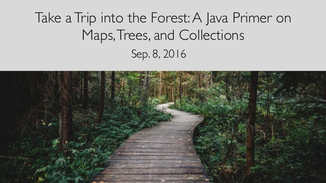 Take aTrip into the Forest:A Java Primer on Maps,Trees, and Collections Sep. 8, 2016