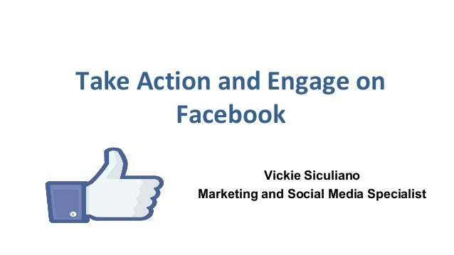 Take Action and Engage on Facebook Vickie Siculiano Marketing and Social Media Specialist