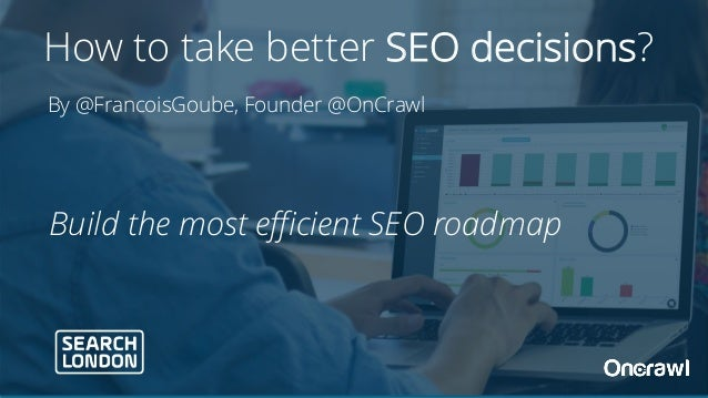 Build the most efficient SEO roadmap By @FrancoisGoube, Founder @OnCrawl How to take better SEO decisions?
