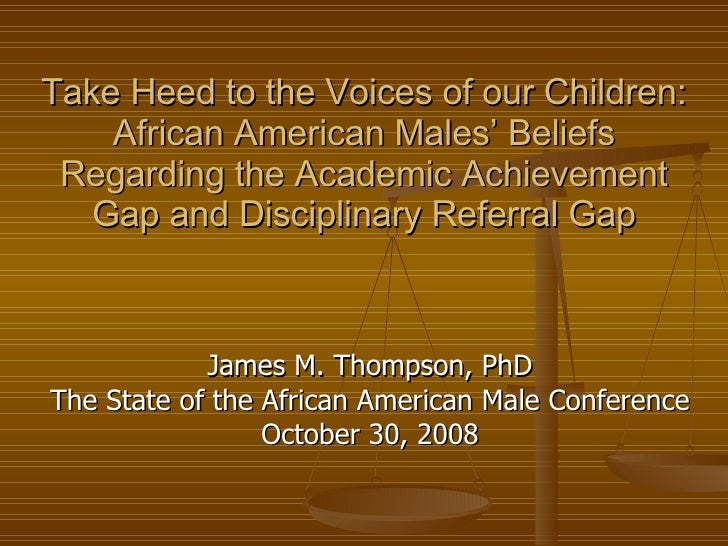 Take Heed to the Voices of our Children: African American Males' Beliefs Regarding the Academic Achievement Gap and Discip...