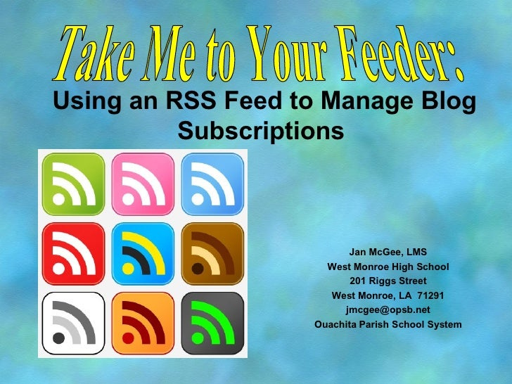 Using an RSS Feed to Manage Blog Subscriptions  Jan McGee, LMS West Monroe High School 201 Riggs Street West Monroe, LA  7...