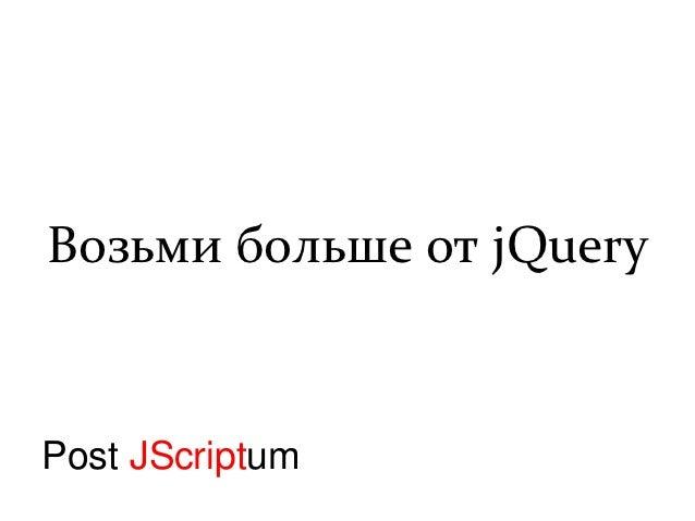 Возьми больше от jQueryPost JScriptum