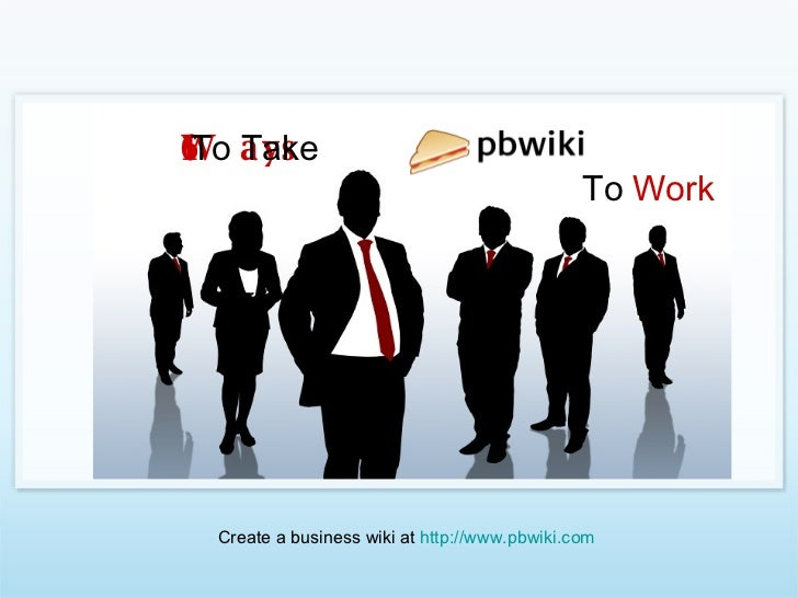 16 Ways  To Take To  Work Create a business wiki at  http://www.pbwiki.com