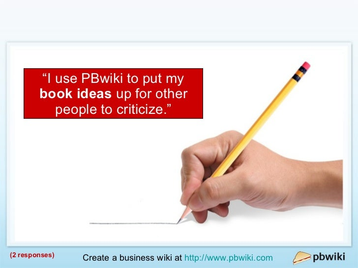 """Writers / Authors (2 responses) """" I use PBwiki to put my  book ideas  up for other people to criticize."""""""