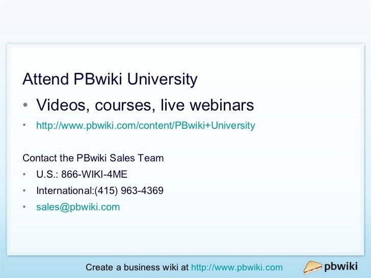 More resources <ul><li>Attend PBwiki University </li></ul><ul><li>Videos, courses, live webinars </li></ul><ul><li>http://...