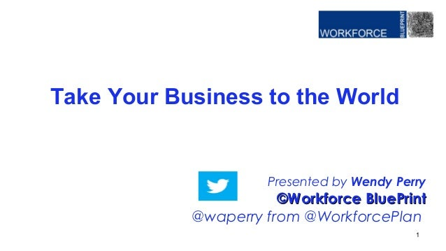 Presented by Wendy Perry ©Workforce BluePrint©Workforce BluePrint @waperry from @WorkforcePlan Take Your Business to the W...