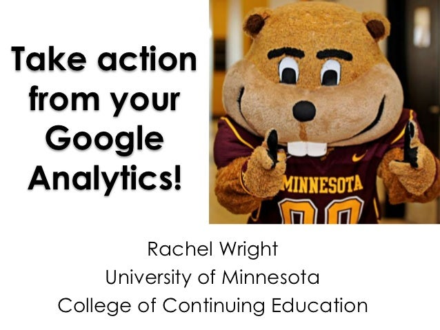 Take action from your   Google Analytics!           Rachel Wright       University of Minnesota  College of Continuing Edu...