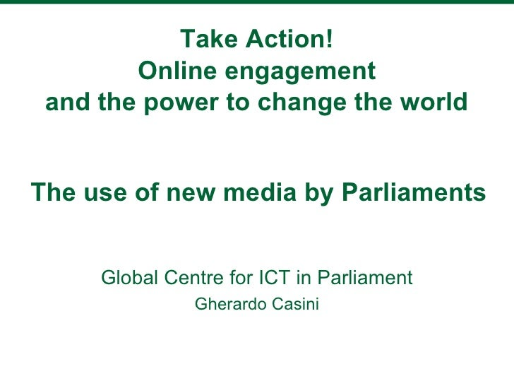 Take Action!        Online engagement and the power to change the worldThe use of new media by Parliaments     Global Cent...