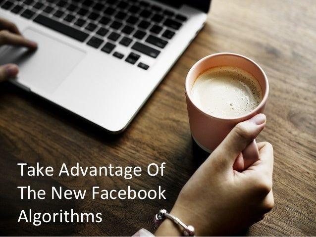 Take Advantage Of The New Facebook Algorithms