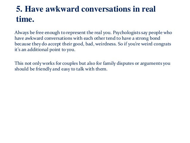 5. Have awkward conversations in real time. Always be free enough to represent the real you. Psychologists say people who ...