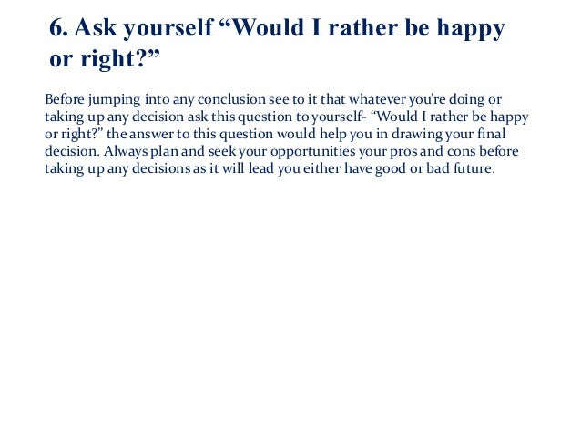 """6. Ask yourself """"Would I rather be happy or right?"""" Before jumping into any conclusion see to it that whatever you're doin..."""