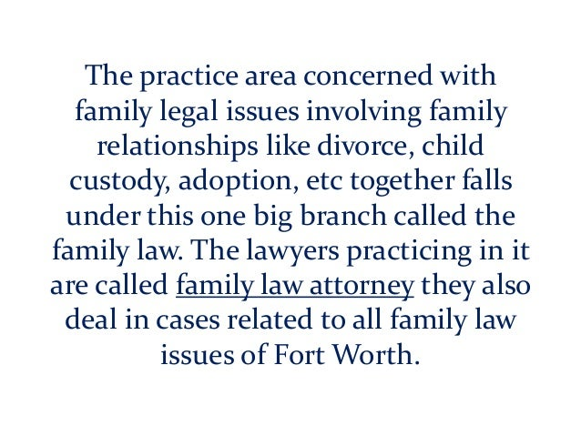 The practice area concerned with family legal issues involving family relationships like divorce, child custody, adoption,...
