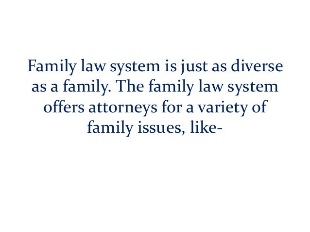 Family law system is just as diverse as a family. The family law system offers attorneys for a variety of family issues, l...