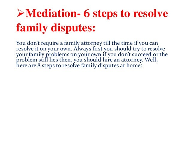 Mediation- 6 steps to resolve family disputes: You don't require a family attorney till the time if you can resolve it on...