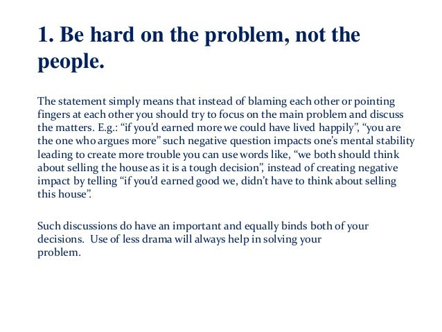 1. Be hard on the problem, not the people. The statement simply means that instead of blaming each other or pointing finge...