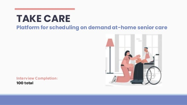 TAKE CARE Platform for scheduling on demand at-home senior care Interview Completion: 100 total