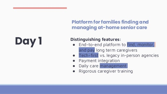 Day 1 Platform for families finding and managing at-home senior care Distinguishing features: ● End-to-end platform to fin...