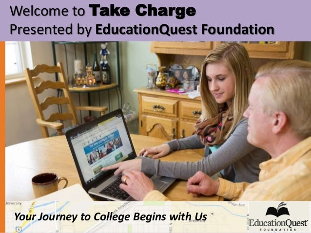 Welcome to Take Charge  Presented by EducationQuest Foundation  Your Journey to College Begins with Us