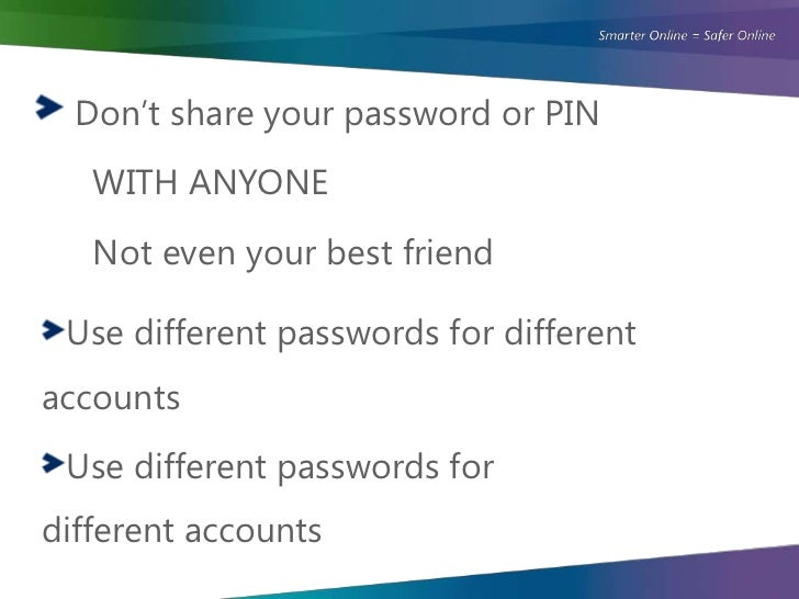 Don't share your password or PIN   WITH ANYONE   Not even your best friend Use different passwords for differentaccounts U...