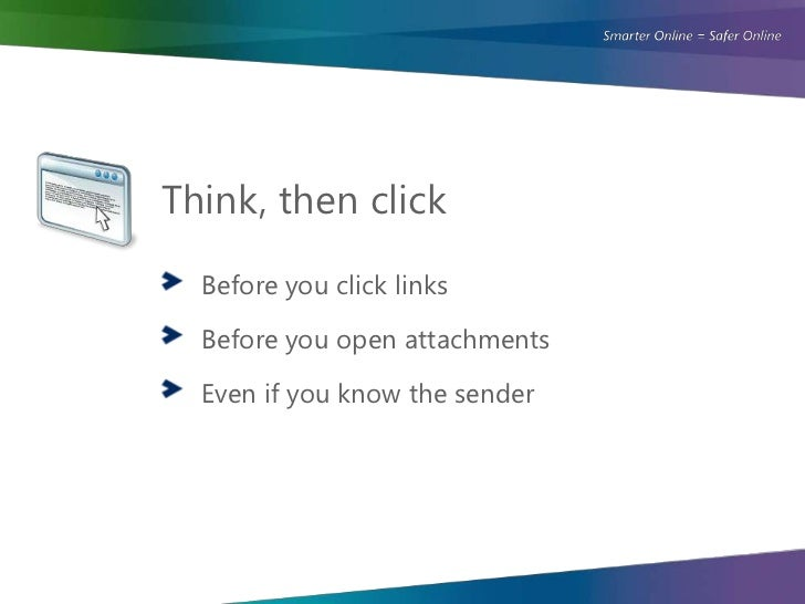 Think, then click  Before you click links  Before you open attachments  Even if you know the sender