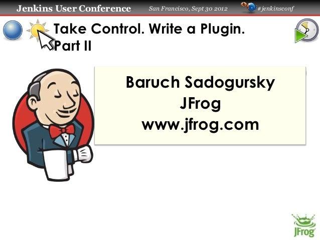 Jenkins User Conference   San Francisco, Sept 30 2012   #jenkinsconf       Take Control. Write a Plugin.       Part II    ...