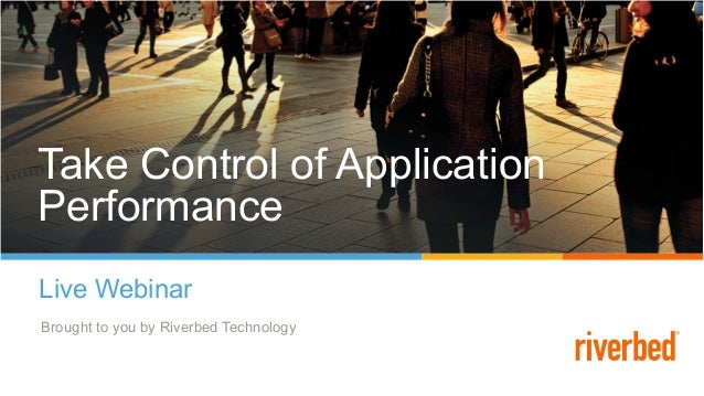 Take Control of Application Performance Live Webinar Brought to you by Riverbed Technology Take Control of Application Per...
