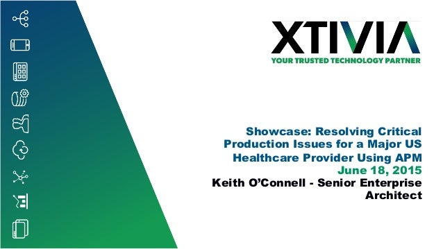 Showcase: Resolving Critical Production Issues for a Major US Healthcare Provider Using APM June 18, 2015 Keith O'Connell ...