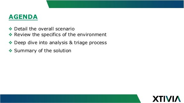 AGENDA ❖ Detail the overall scenario ❖ Review the specifics of the environment ❖ Deep dive into analysis & triage proce...