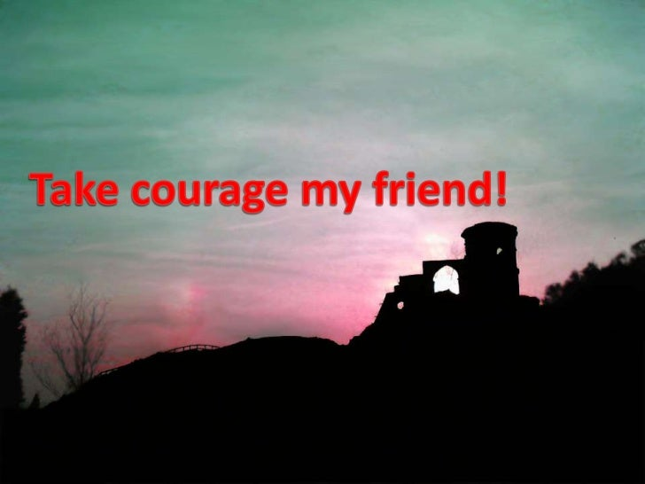 Take courage my friend!<br />