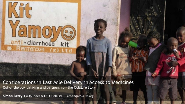 Considerations in Last Mile Delivery in Access to Medicines Out of the box thinking and partnership – the ColaLife Story S...