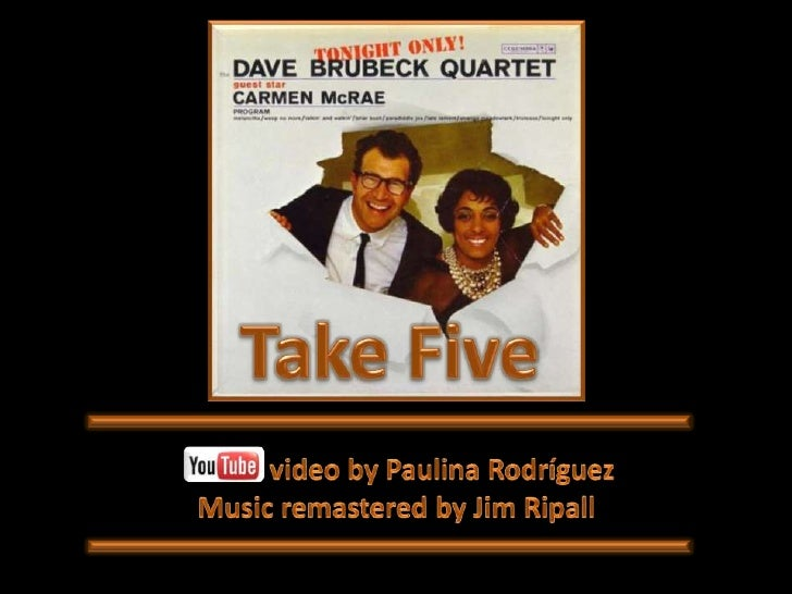 Take Five<br />             video by Paulina Rodríguez<br />Music remastered by Jim Ripall<br />