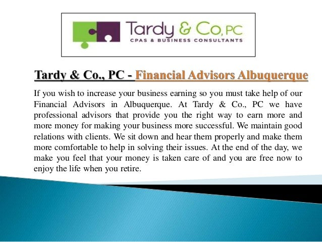 If you wish to increase your business earning so you must take help of our Financial Advisors in Albuquerque. At Tardy & C...