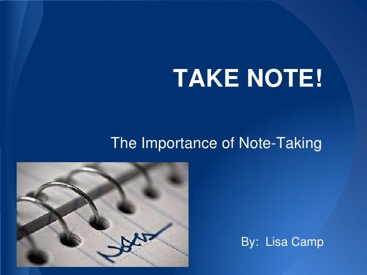 TAKE NOTE!The Importance of Note-Taking                 By: Lisa Camp