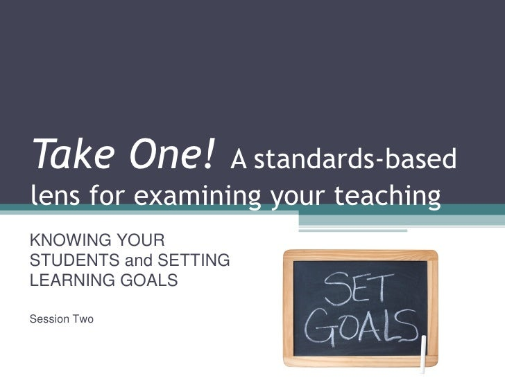 Take One!  A standards-based lens for examining your teaching KNOWING YOUR STUDENTS and SETTING LEARNING GOALS Session Two