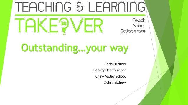 Outstanding…your way Chris Hildrew Deputy Headteacher Chew Valley School @chrishildrew